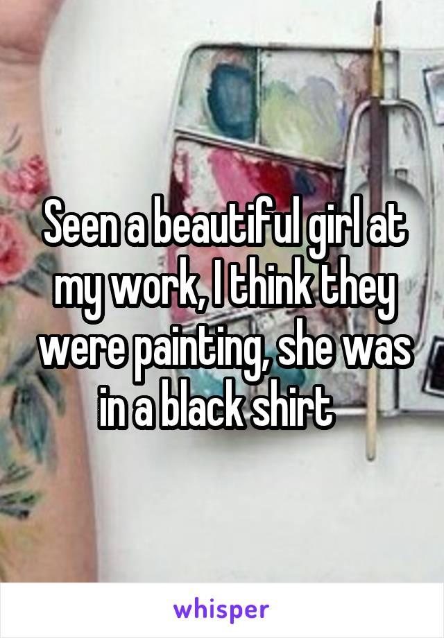 Seen a beautiful girl at my work, I think they were painting, she was in a black shirt