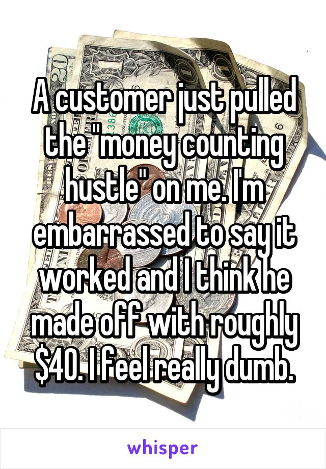 """A customer just pulled the """"money counting hustle"""" on me. I'm embarrassed to say it worked and I think he made off with roughly $40. I feel really dumb."""