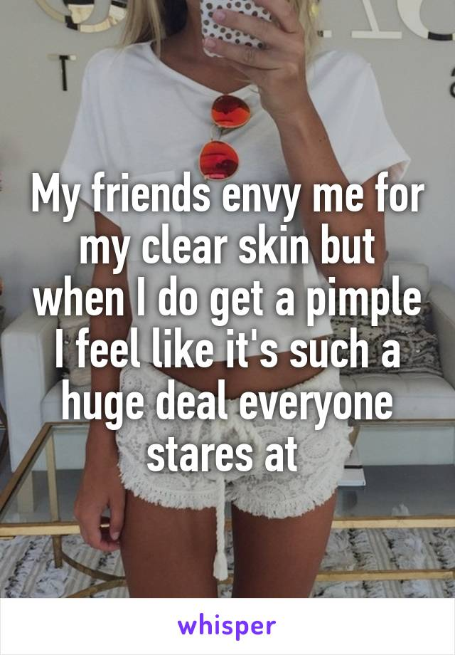 My friends envy me for my clear skin but when I do get a pimple I feel like it's such a huge deal everyone stares at