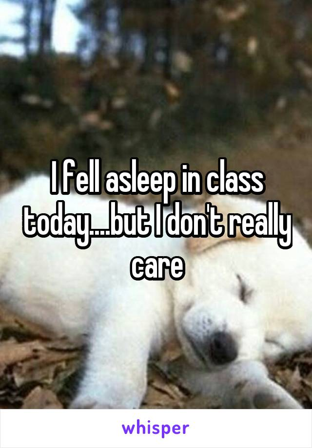 I fell asleep in class today....but I don't really care