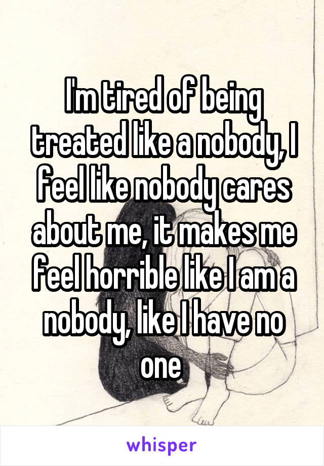 I'm tired of being treated like a nobody, I feel like nobody cares about me, it makes me feel horrible like I am a nobody, like I have no one