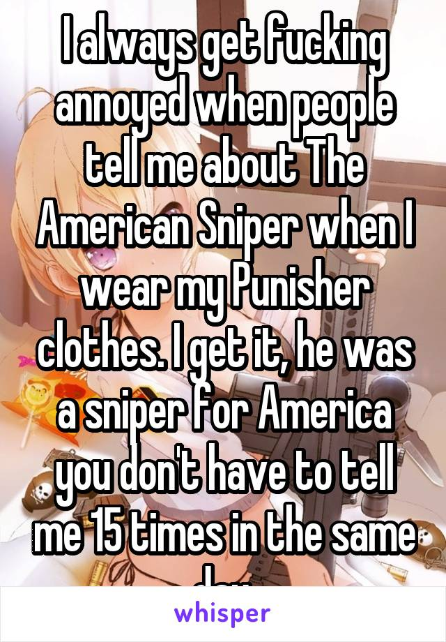 I always get fucking annoyed when people tell me about The American Sniper when I wear my Punisher clothes. I get it, he was a sniper for America you don't have to tell me 15 times in the same day.