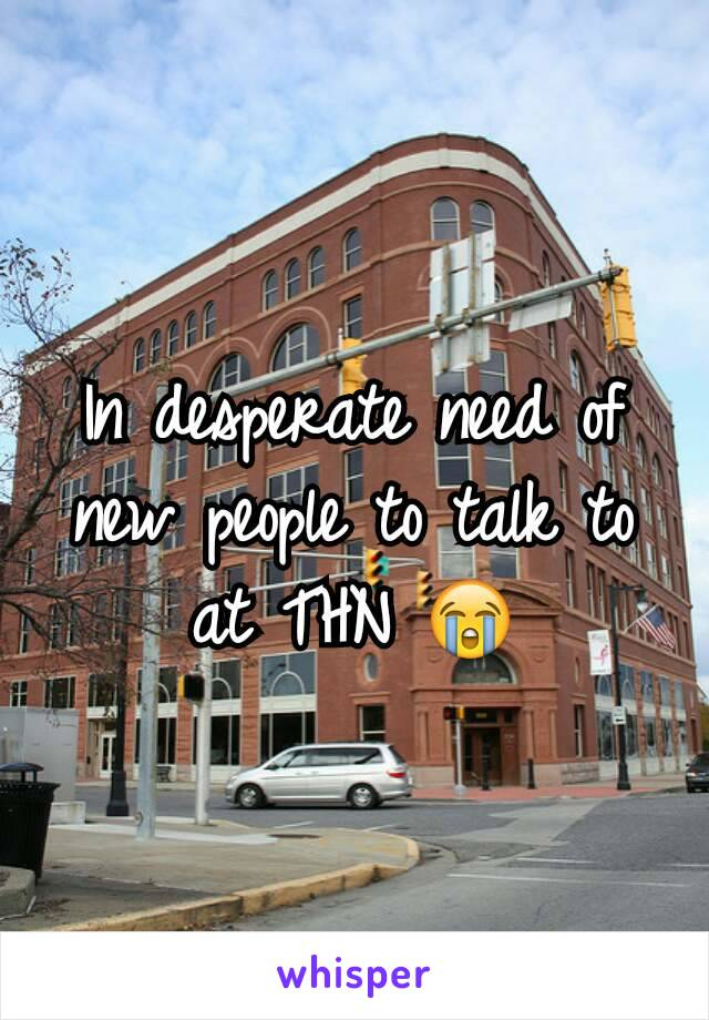 In desperate need of new people to talk to at THN 😭