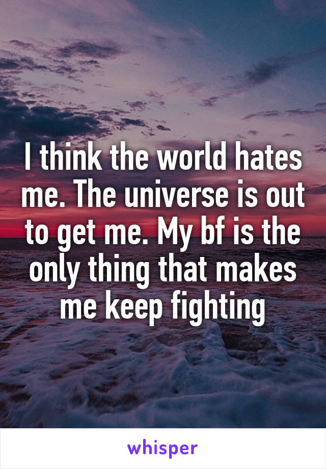 I think the world hates me. The universe is out to get me. My bf is the only thing that makes me keep fighting