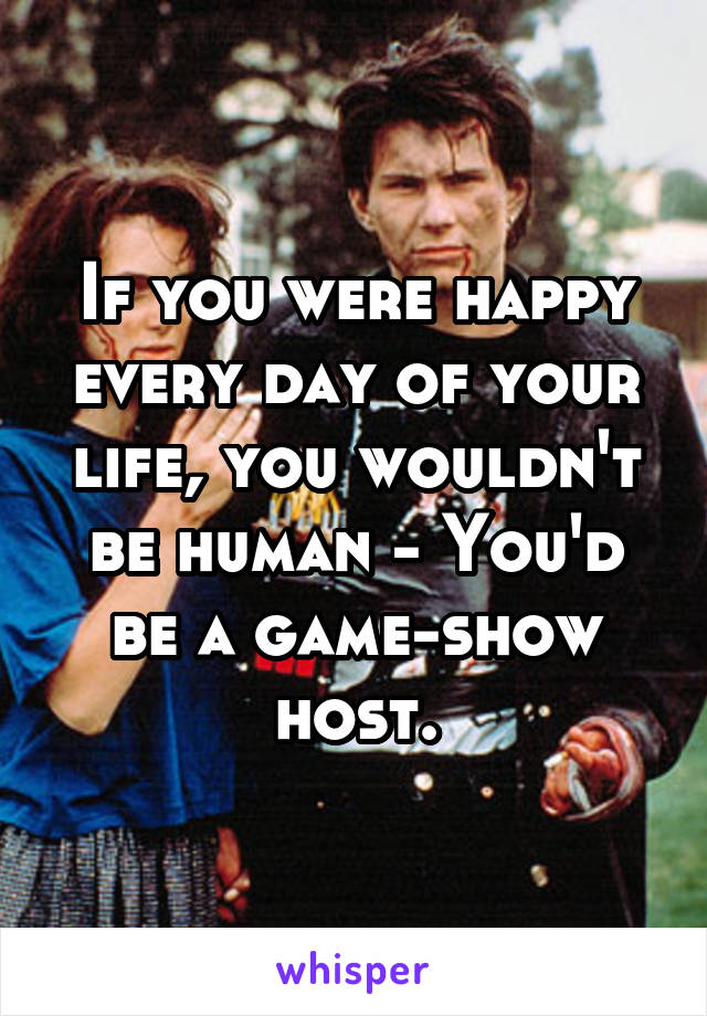 If you were happy every day of your life, you wouldn't be human - You'd be a game-show host.