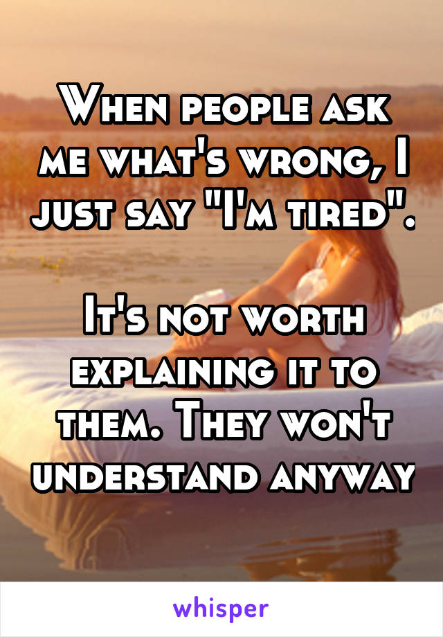 """When people ask me what's wrong, I just say """"I'm tired"""".  It's not worth explaining it to them. They won't understand anyway"""
