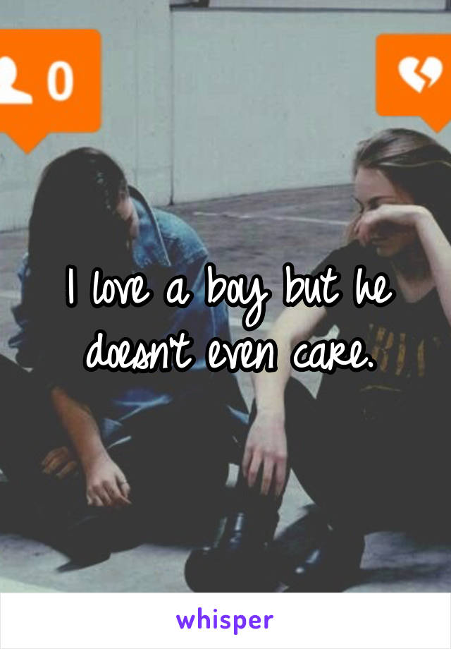 I love a boy but he doesn't even care.