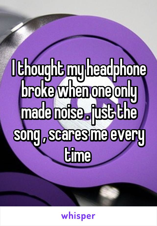 I thought my headphone broke when one only made noise . just the song , scares me every time