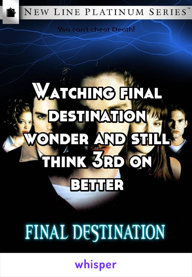 Watching final destination wonder and still think 3rd on better