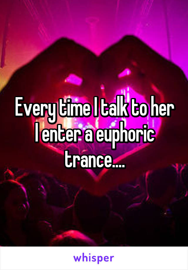 Every time I talk to her I enter a euphoric trance....