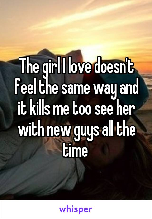 The girl I love doesn't feel the same way and it kills me too see her with new guys all the time