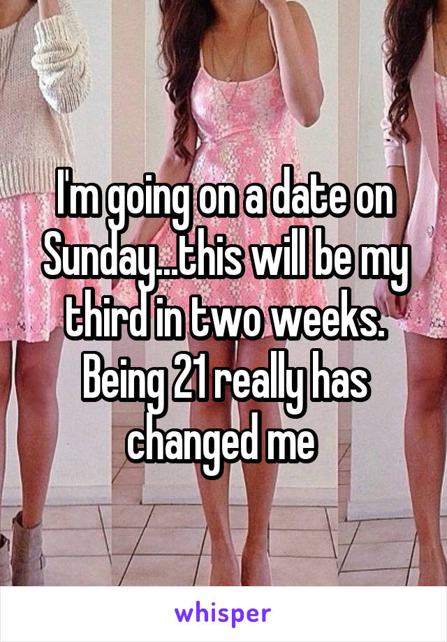 I'm going on a date on Sunday...this will be my third in two weeks. Being 21 really has changed me