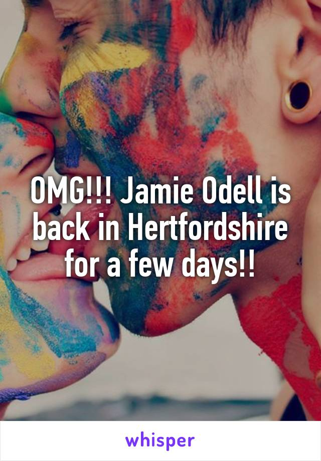 OMG!!! Jamie Odell is back in Hertfordshire for a few days!!