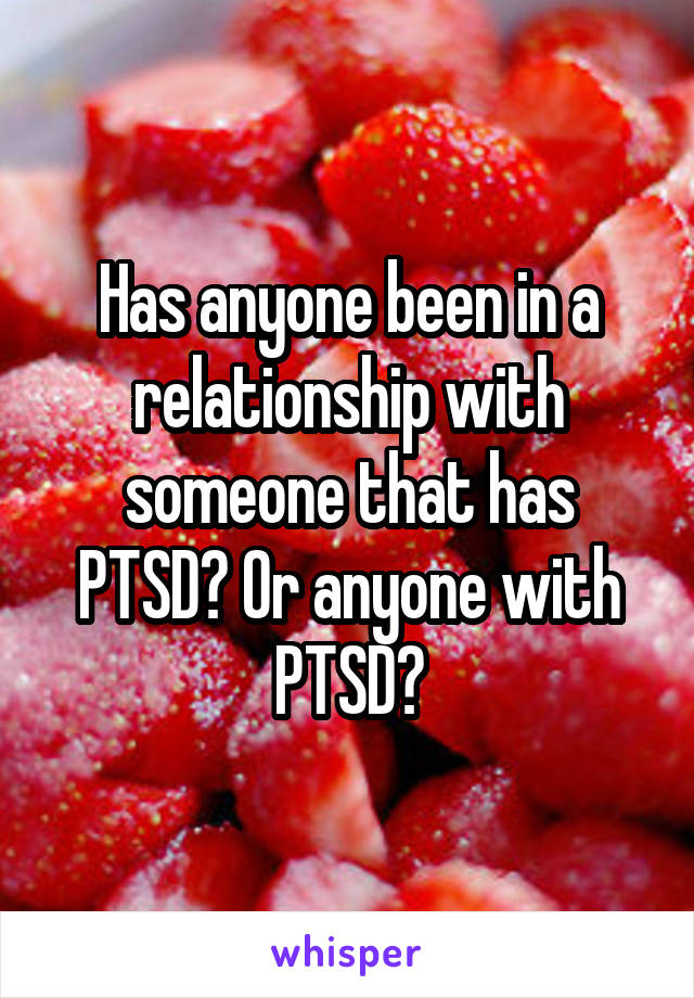 Has anyone been in a relationship with someone that has PTSD? Or anyone with PTSD?