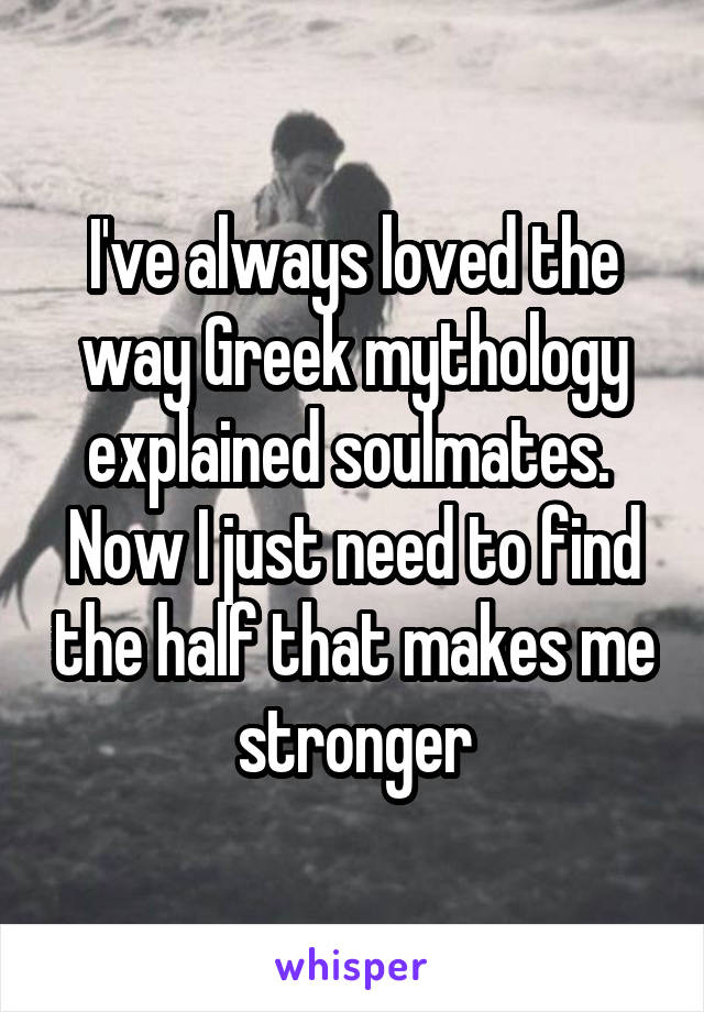 I've always loved the way Greek mythology explained soulmates.  Now I just need to find the half that makes me stronger