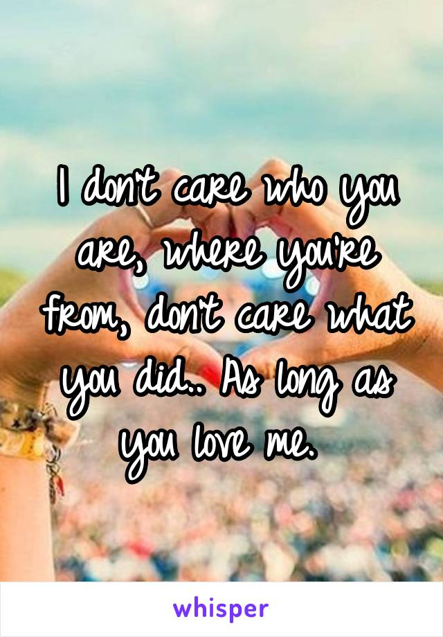 I don't care who you are, where you're from, don't care what you did.. As long as you love me.