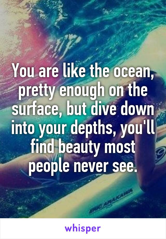 You are like the ocean, pretty enough on the surface, but dive down into your depths, you'll find beauty most people never see.