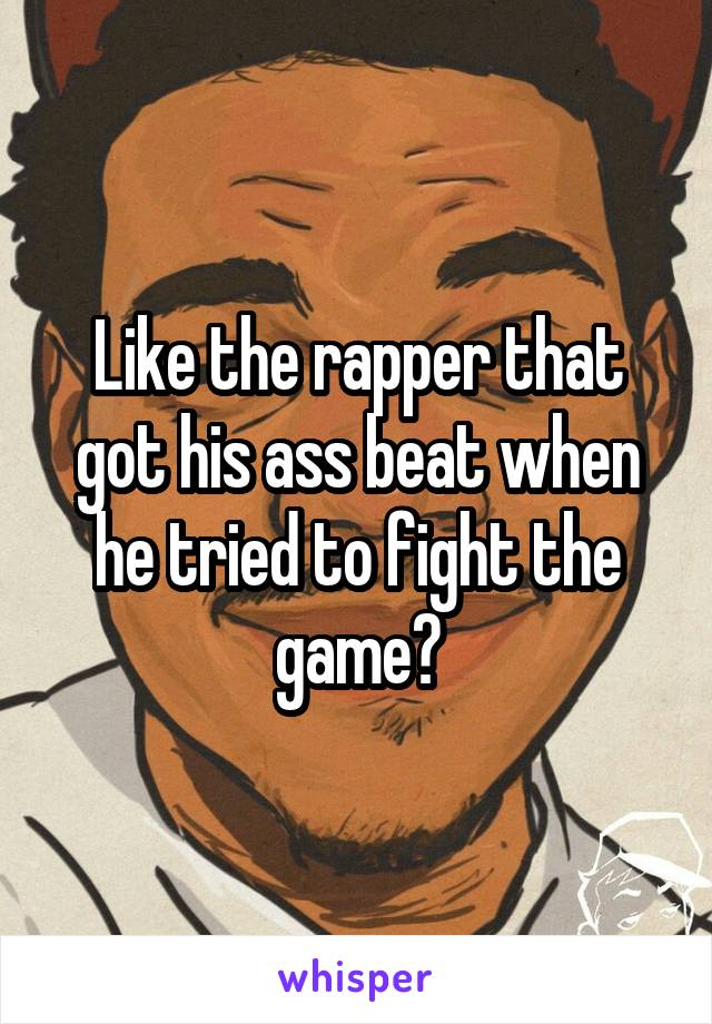 Like the rapper that got his ass beat when he tried to fight the game?
