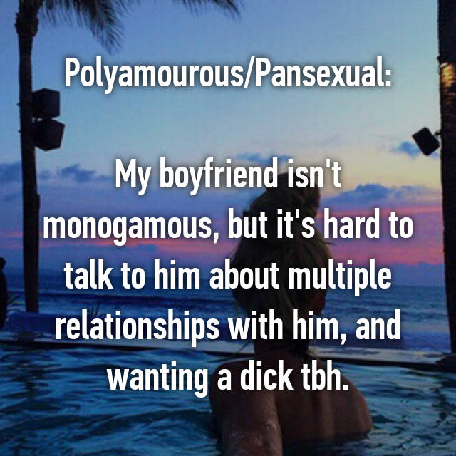 Polyamourous/Pansexual:  My boyfriend isn't monogamous, but it's hard to talk to him about multiple relationships with him, and wanting a dick tbh.