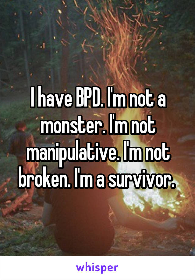 I have BPD. I'm not a monster. I'm not manipulative. I'm not broken. I'm a survivor.