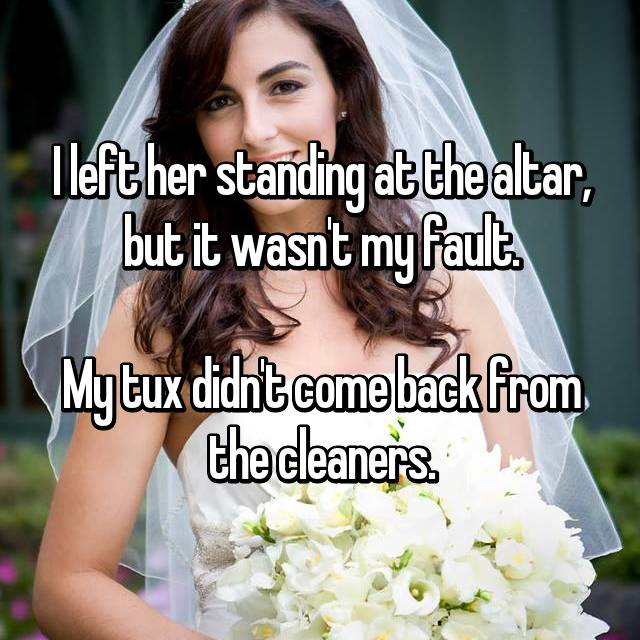 I left her standing at the altar, but it wasn't my fault.  My tux didn't come back from the cleaners.