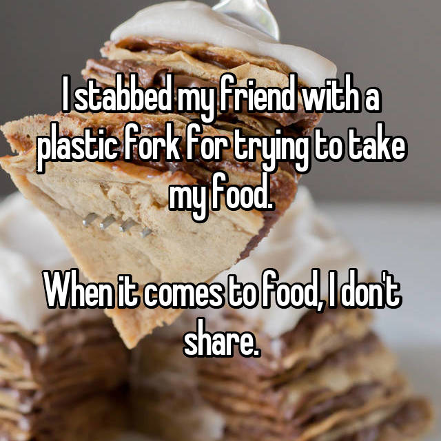 I stabbed my friend with a plastic fork for trying to take my food.  When it comes to food, I don't share.