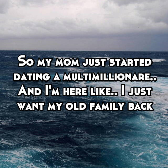 So my mom just started dating a multimillionare.. And I'm here like.. I just want my old family back