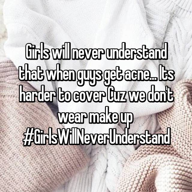 Girls will never understand that when guys get acne... Its harder to cover Cuz we don't wear make up  #GirlsWillNeverUnderstand