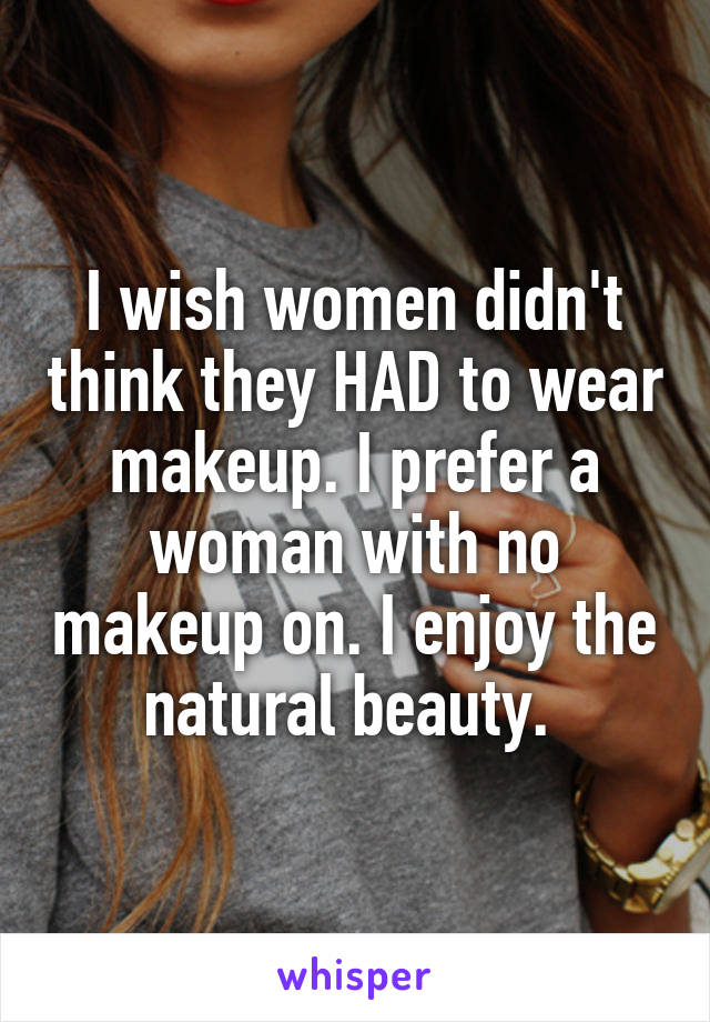 I wish women didn't think they HAD to wear makeup. I prefer a woman with no makeup on. I enjoy the natural beauty.