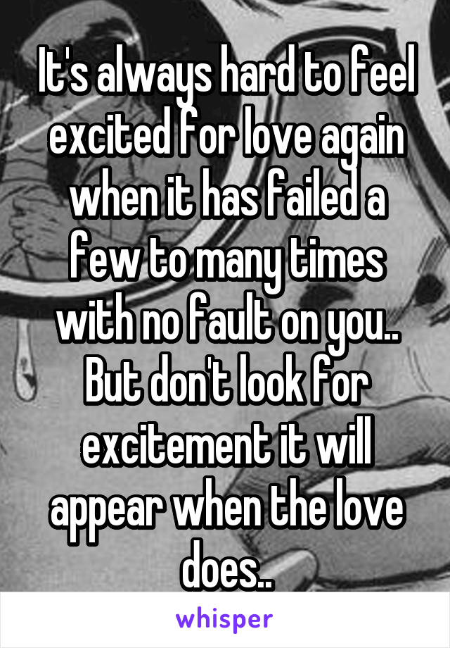 It's always hard to feel excited for love again when it has failed a few to many times with no fault on you.. But don't look for excitement it will appear when the love does..