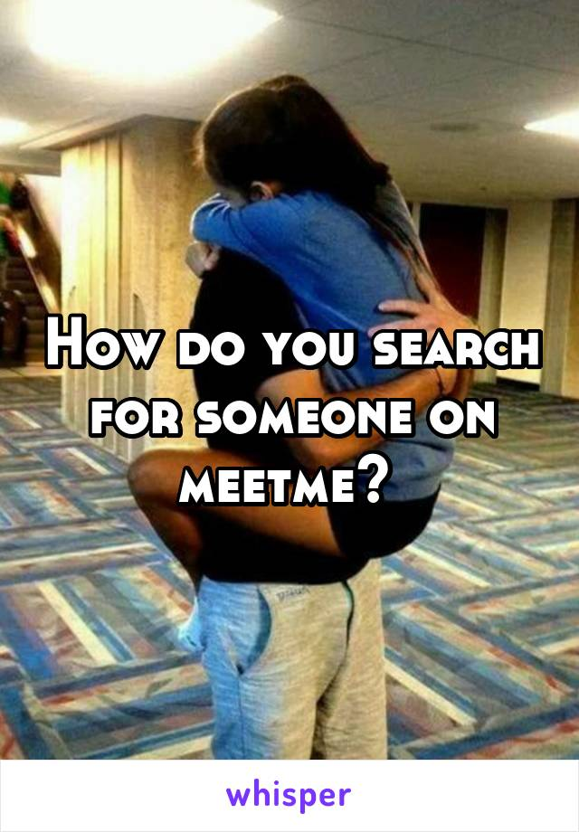 How do you search for someone on meetme