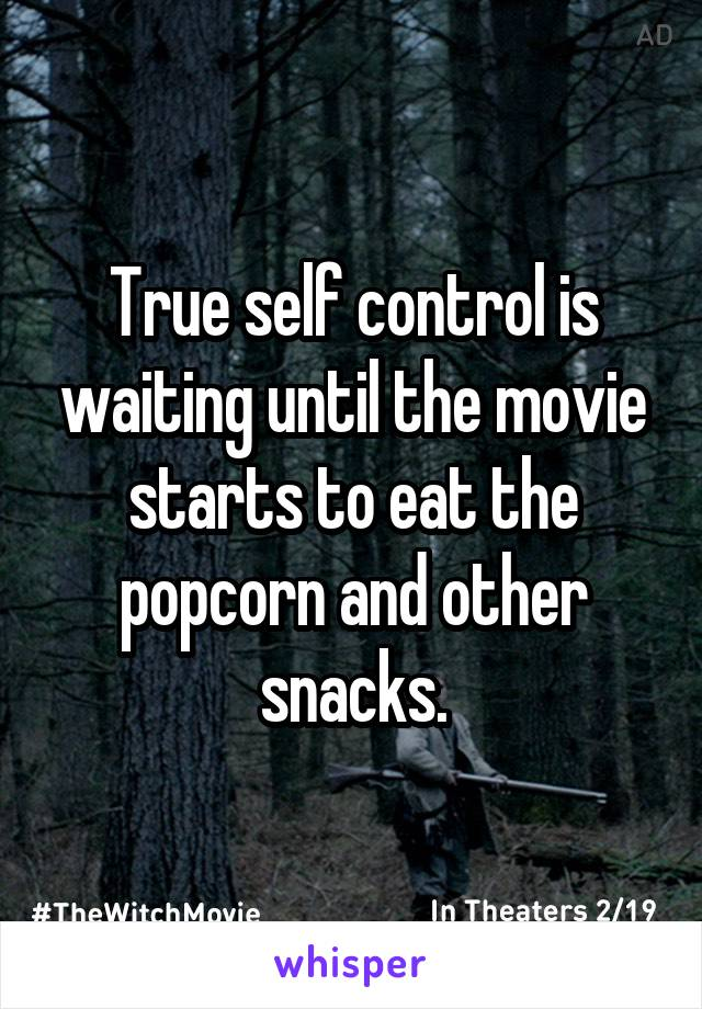 True self control is waiting until the movie starts to eat the popcorn and other snacks.