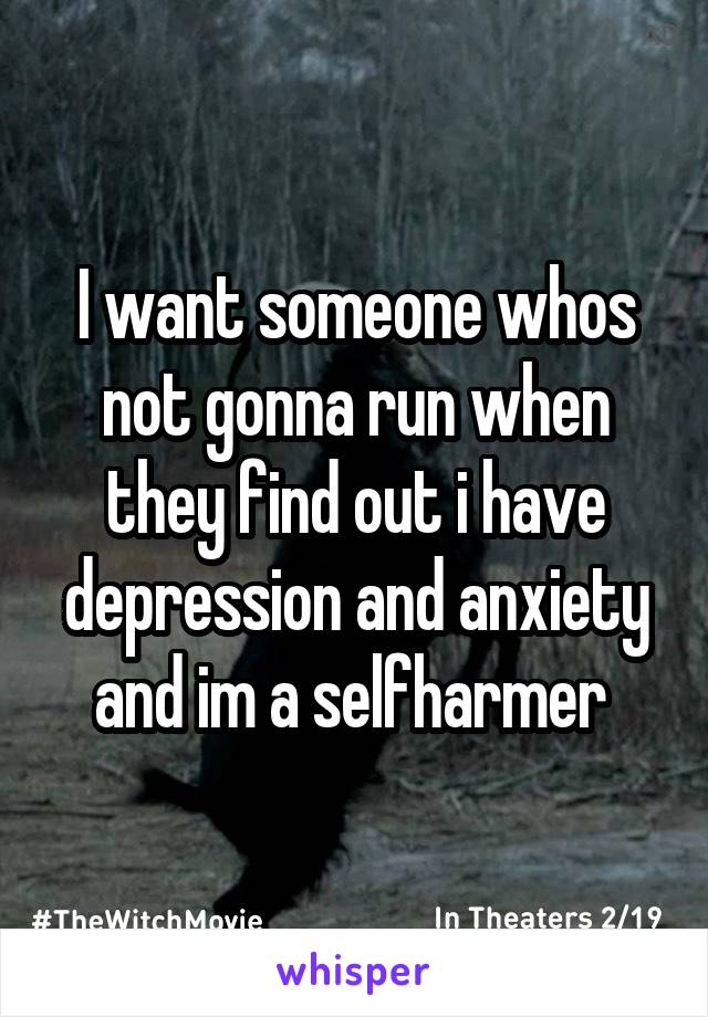 I want someone whos not gonna run when they find out i have depression and anxiety and im a selfharmer