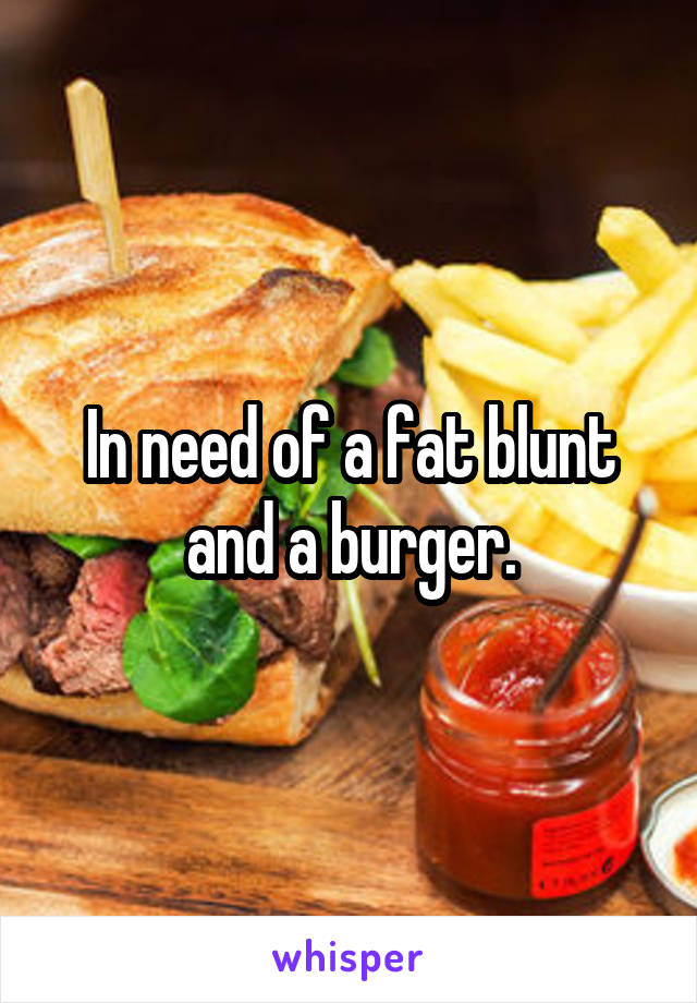 In need of a fat blunt and a burger.