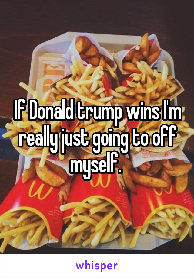 If Donald trump wins I'm really just going to off myself.