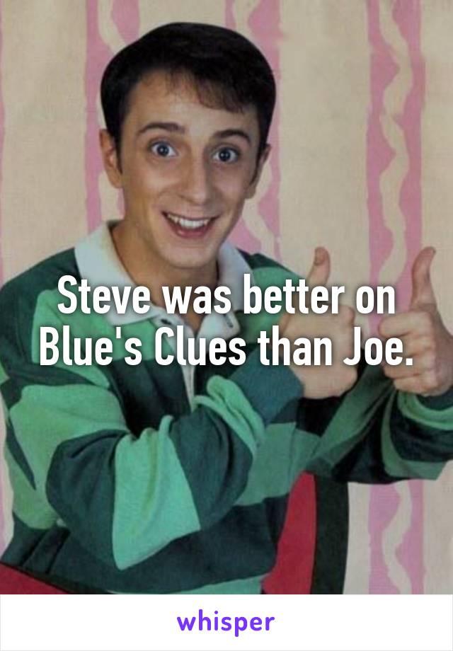 Steve was better on Blue's Clues than Joe.
