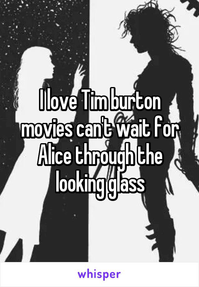 I love Tim burton movies can't wait for Alice through the looking glass