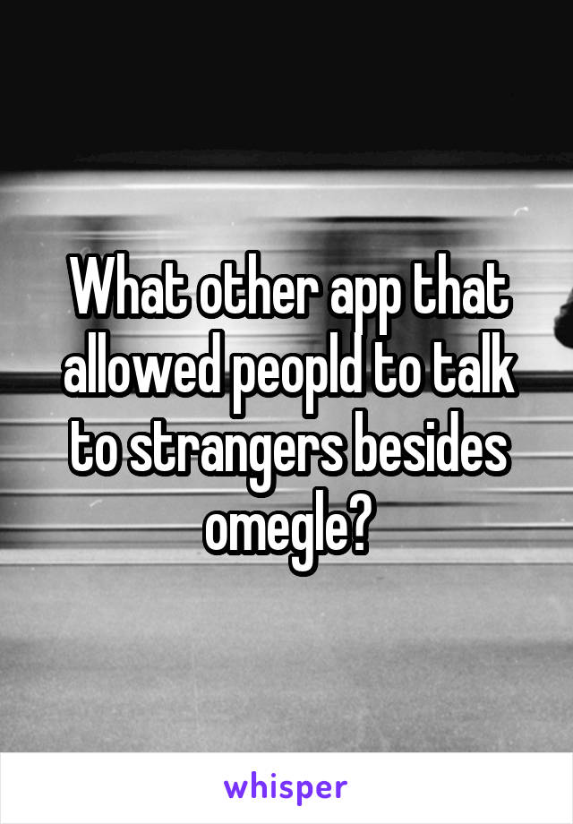 What other app that allowed peopld to talk to strangers besides omegle?