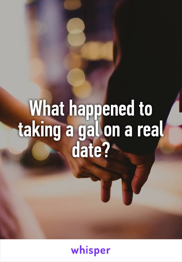 What happened to taking a gal on a real date?
