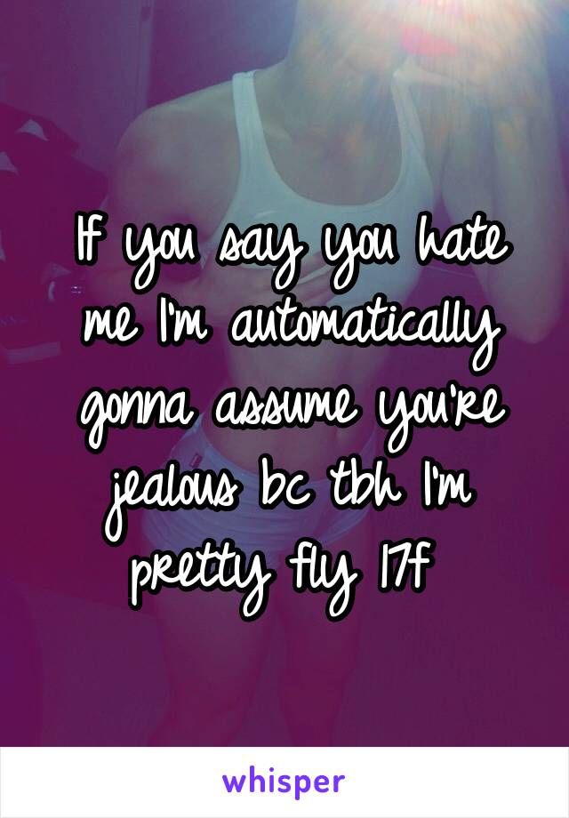 If you say you hate me I'm automatically gonna assume you're jealous bc tbh I'm pretty fly 17f