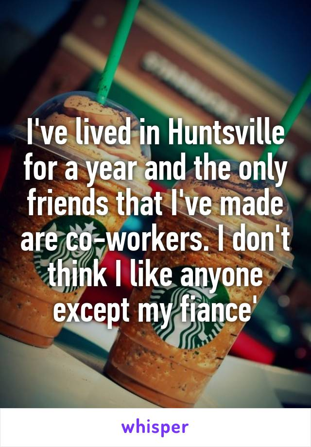 I've lived in Huntsville for a year and the only friends that I've made are co-workers. I don't think I like anyone except my fiance'
