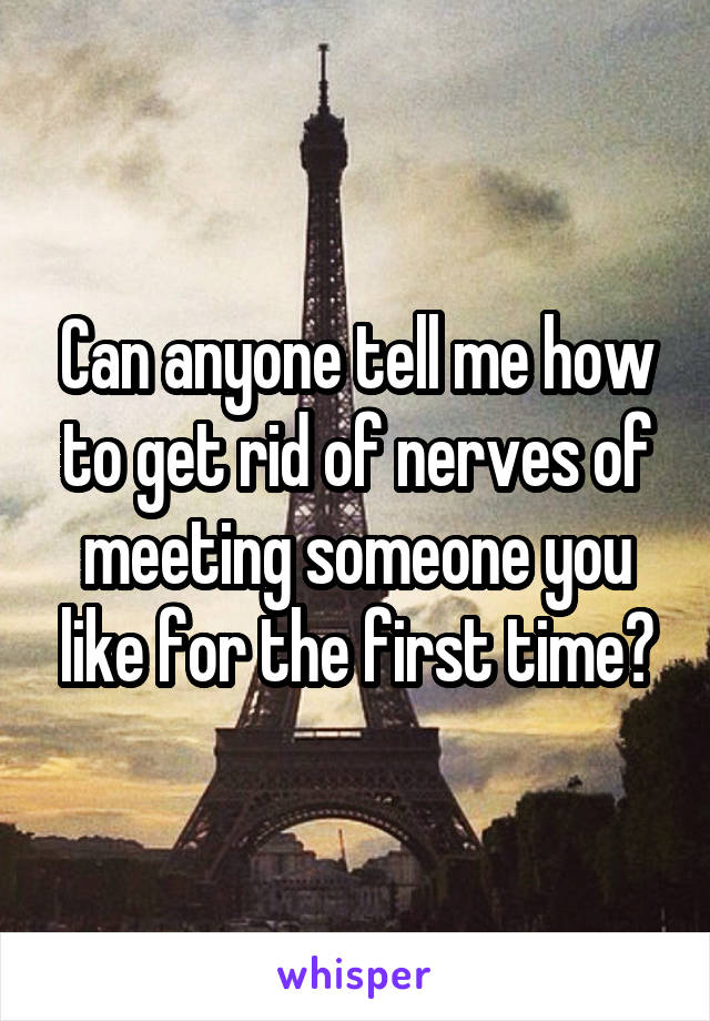 Can anyone tell me how to get rid of nerves of meeting someone you like for the first time?
