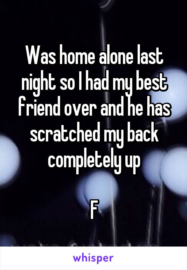 Was home alone last night so I had my best friend over and he has scratched my back completely up  F