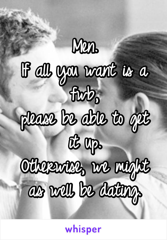 Men. If all you want is a fwb, please be able to get it up. Otherwise, we might as well be dating.