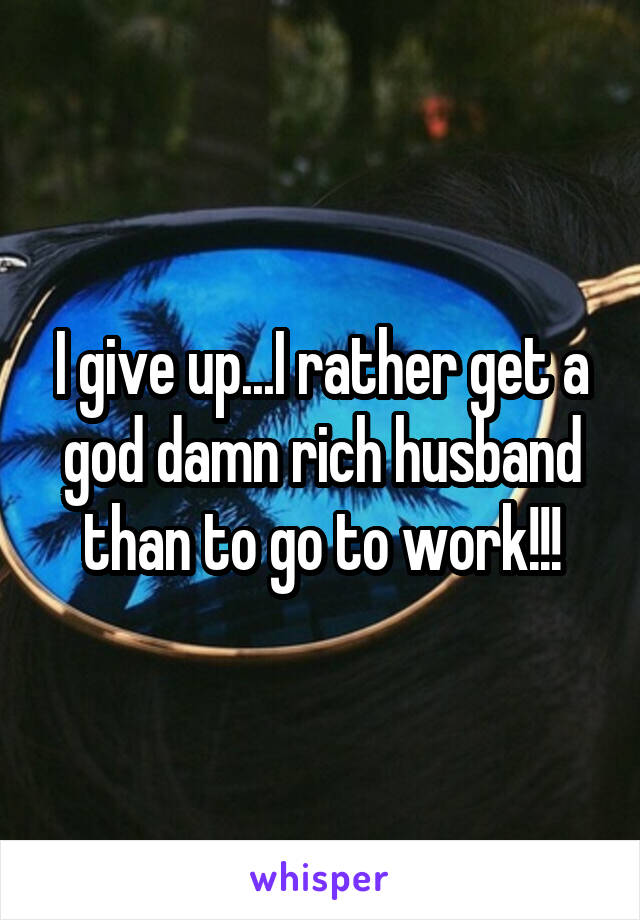 I give up...I rather get a god damn rich husband than to go to work!!!