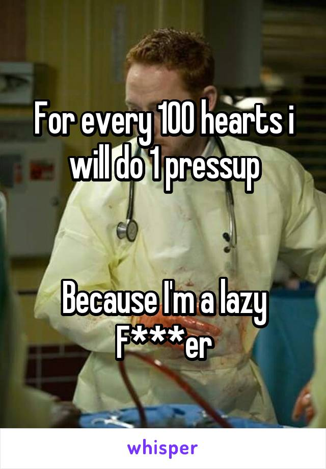For every 100 hearts i will do 1 pressup   Because I'm a lazy F***er