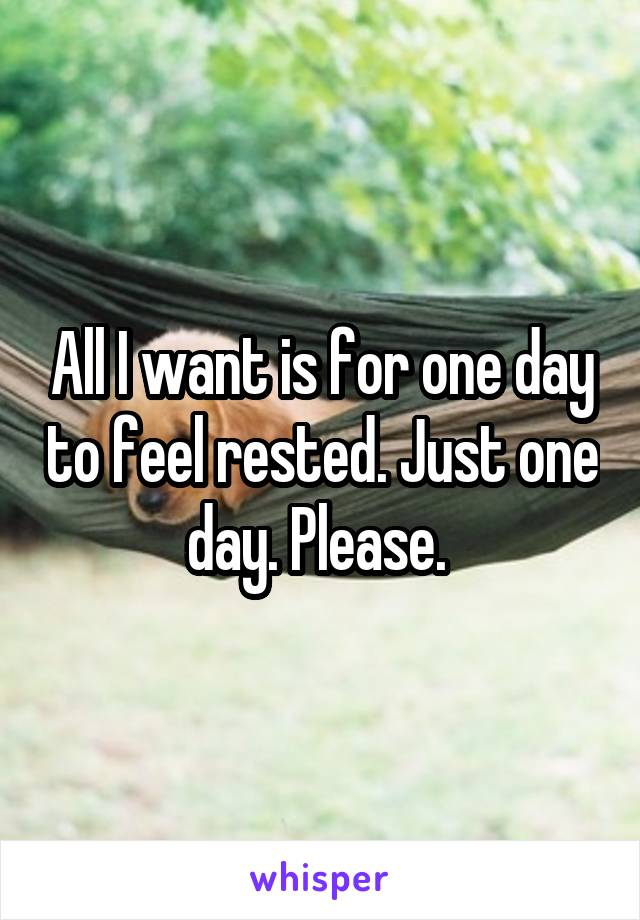 All I want is for one day to feel rested. Just one day. Please.