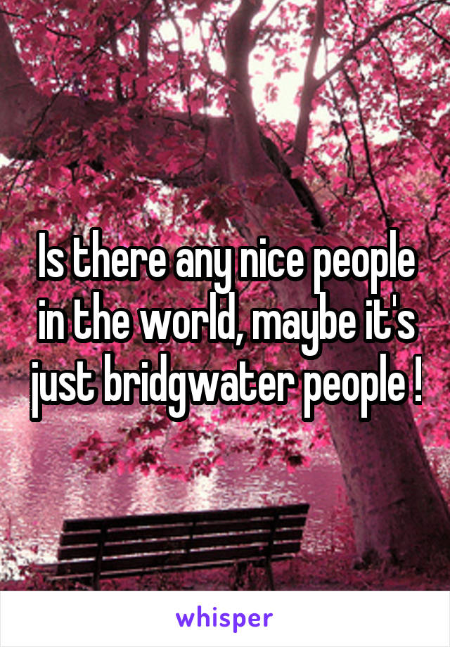 Is there any nice people in the world, maybe it's just bridgwater people !