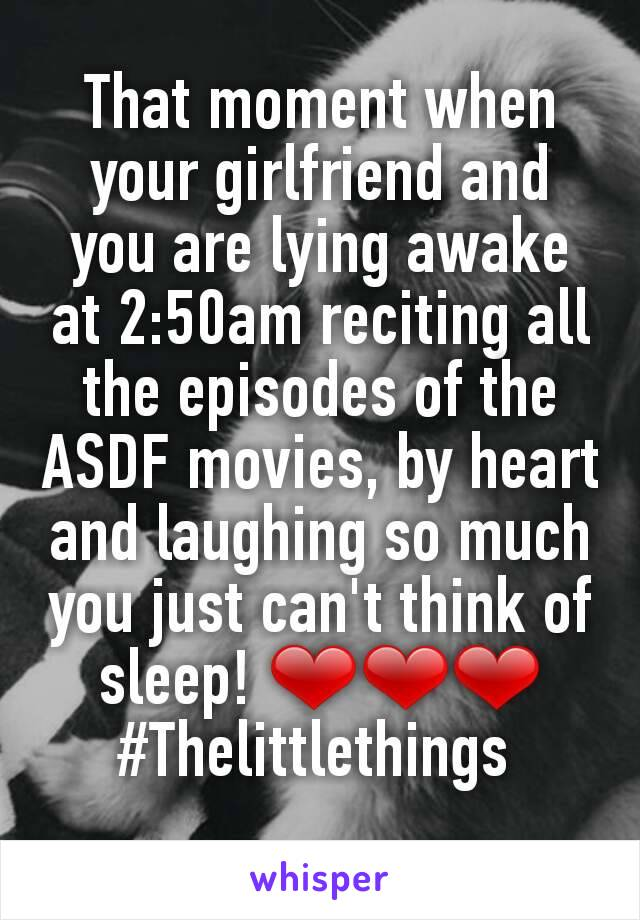 That moment when your girlfriend and you are lying awake at 2:50am reciting all the episodes of the ASDF movies, by heart and laughing so much you just can't think of sleep! ❤❤❤ #Thelittlethings