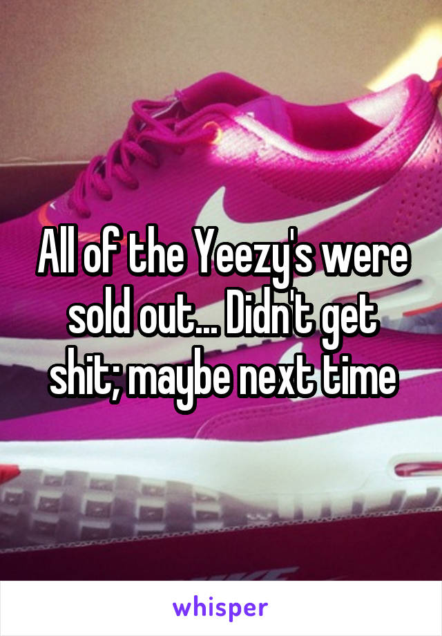 All of the Yeezy's were sold out... Didn't get shit; maybe next time